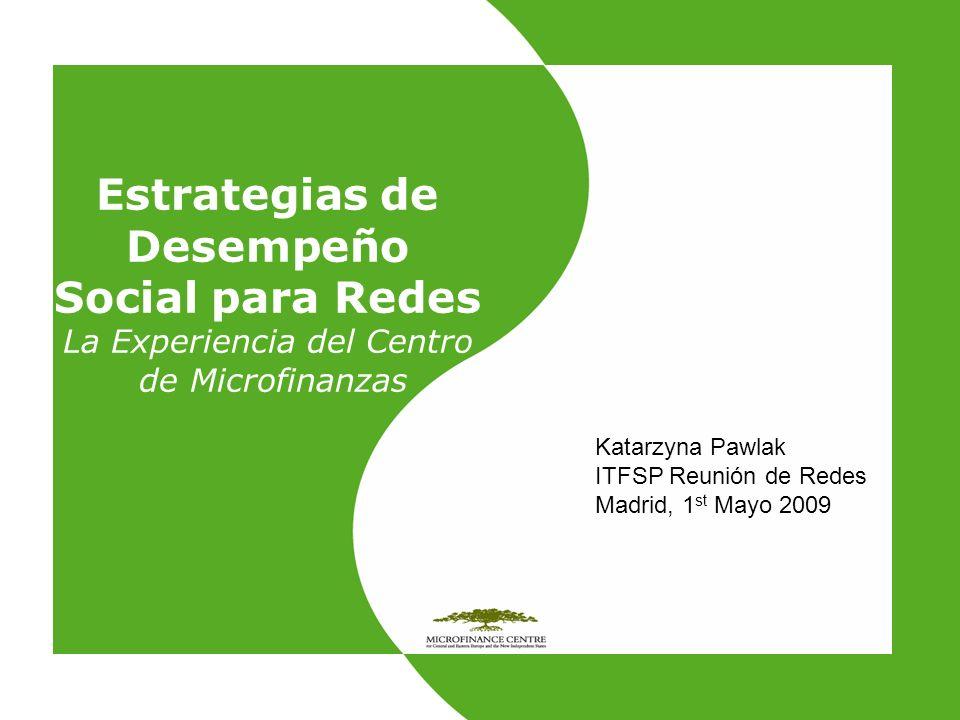 Estrategias de Desempeño Social para Redes La Experiencia del Centro de Microfinanzas Katarzyna Pawlak ITFSP Reunión de Redes Madrid, 1 st Mayo 2009