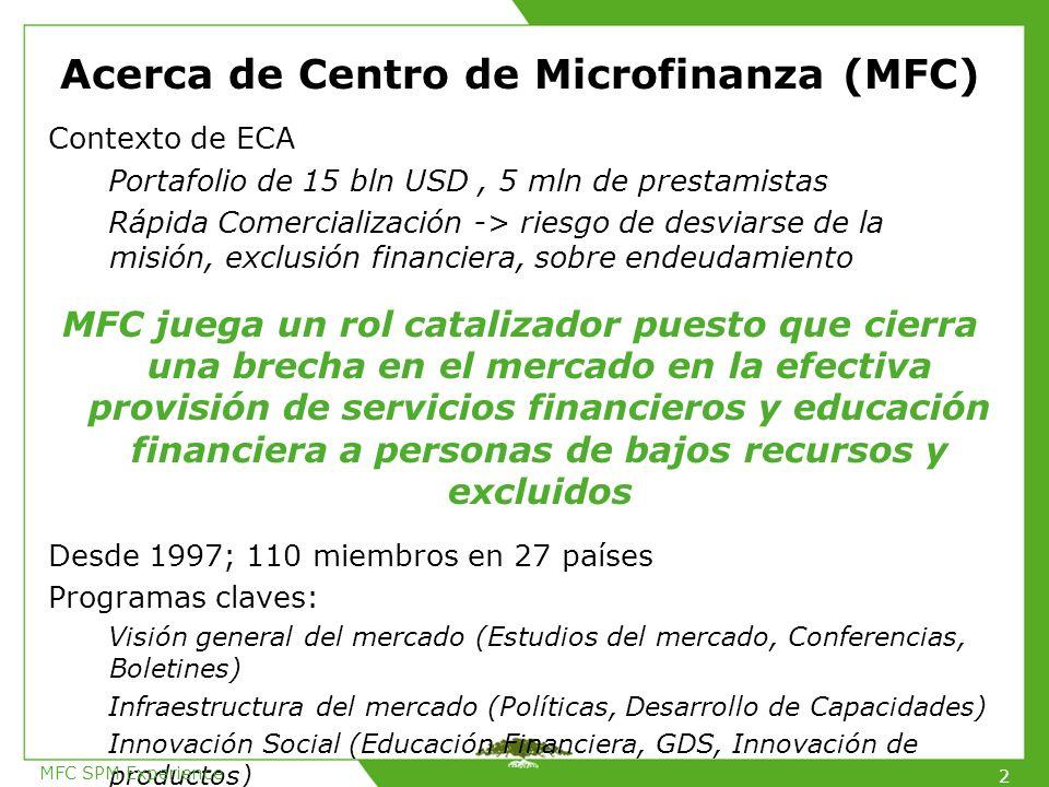 Acerca de Centro de Microfinanza (MFC) Contexto de ECA Portafolio de 15 bln USD, 5 mln de prestamistas Rápida Comercialización -> riesgo de desviarse de la misión, exclusión financiera, sobre endeudamiento MFC juega un rol catalizador puesto que cierra una brecha en el mercado en la efectiva provisión de servicios financieros y educación financiera a personas de bajos recursos y excluidos Desde 1997; 110 miembros en 27 países Programas claves: Visión general del mercado (Estudios del mercado, Conferencias, Boletines) Infraestructura del mercado (Políticas, Desarrollo de Capacidades) Innovación Social (Educación Financiera, GDS, Innovación de productos) MFC SPM Experience 2