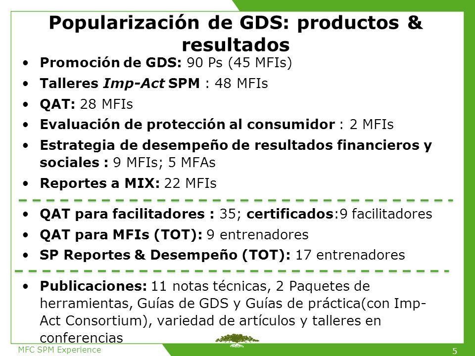 Popularización de GDS: productos & resultados Promoción de GDS: 90 Ps (45 MFIs) Talleres Imp-Act SPM : 48 MFIs QAT: 28 MFIs Evaluación de protección al consumidor : 2 MFIs Estrategia de desempeño de resultados financieros y sociales : 9 MFIs; 5 MFAs Reportes a MIX: 22 MFIs QAT para facilitadores : 35; certificados:9 facilitadores QAT para MFIs (TOT): 9 entrenadores SP Reportes & Desempeño (TOT): 17 entrenadores Publicaciones: 11 notas técnicas, 2 Paquetes de herramientas, Guías de GDS y Guías de práctica(con Imp- Act Consortium), variedad de artículos y talleres en conferencias MFC SPM Experience 5