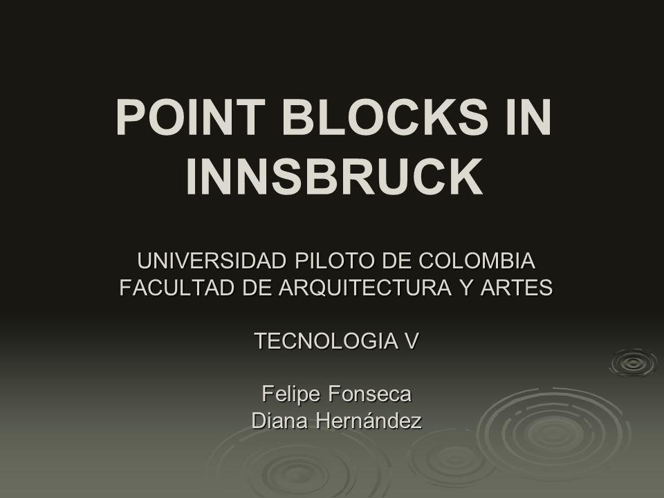 POINT BLOCKS IN INNSBRUCK UNIVERSIDAD PILOTO DE COLOMBIA FACULTAD DE ARQUITECTURA Y ARTES TECNOLOGIA V Felipe Fonseca Diana Hernández