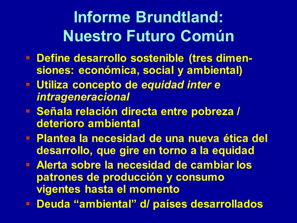 Informe Brundtland: Nuestro Futuro Común Define desarrollo sostenible (tres dimen- siones: económica, social y ambiental) Utiliza concepto de equidad