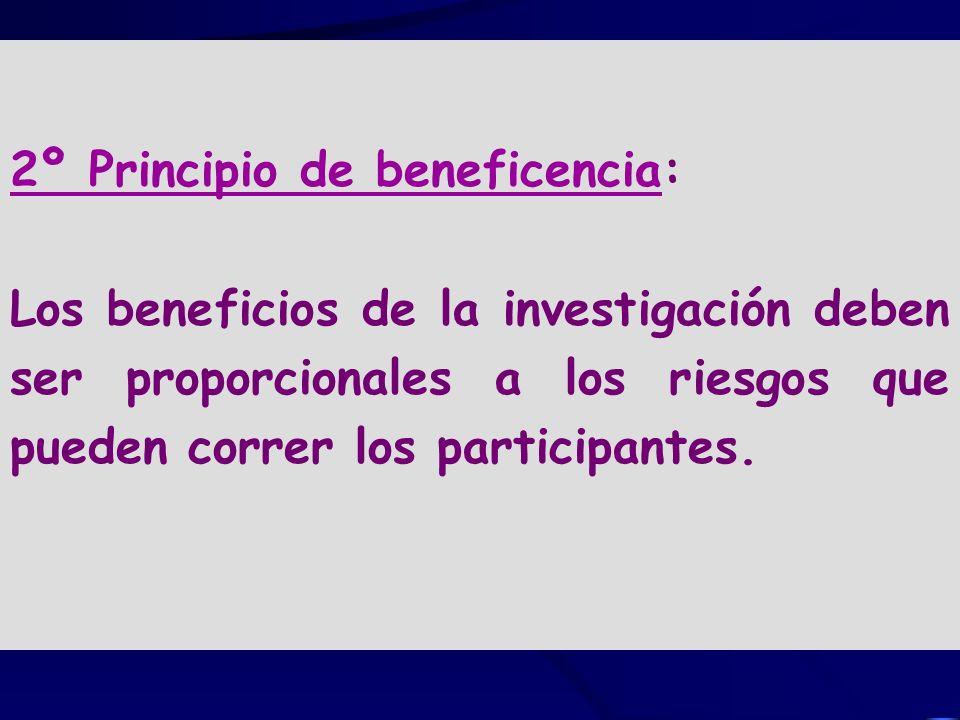2º Principio de beneficencia: Los beneficios de la investigación deben ser proporcionales a los riesgos que pueden correr los participantes.
