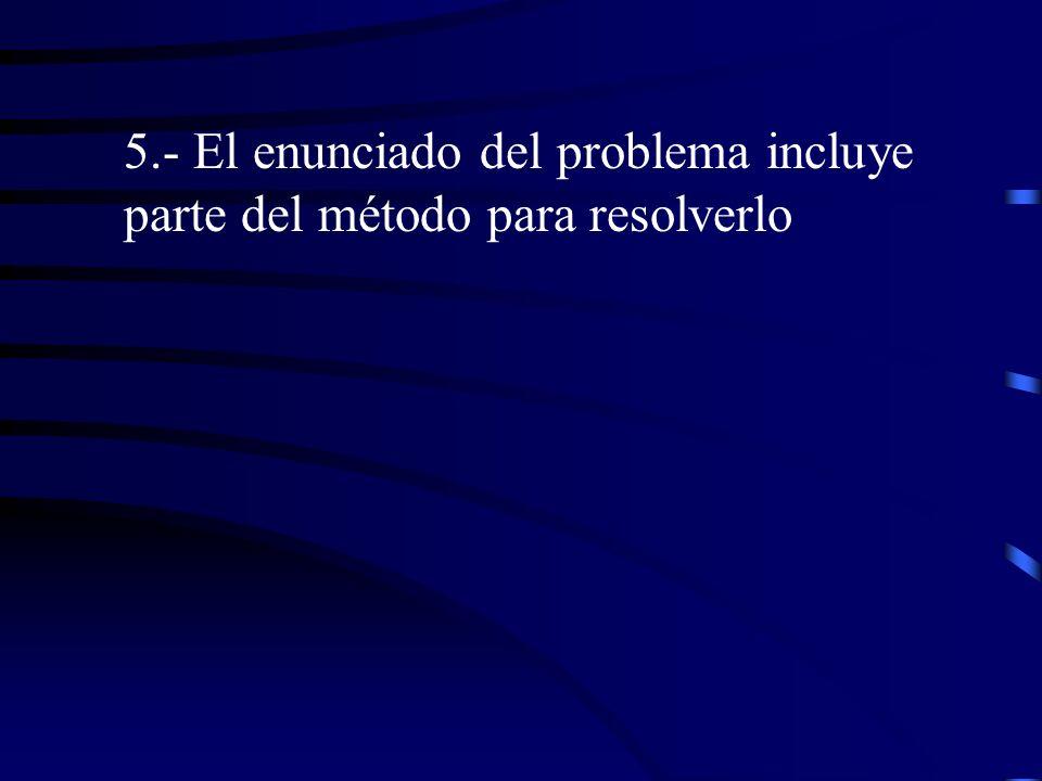 5.- El enunciado del problema incluye parte del método para resolverlo
