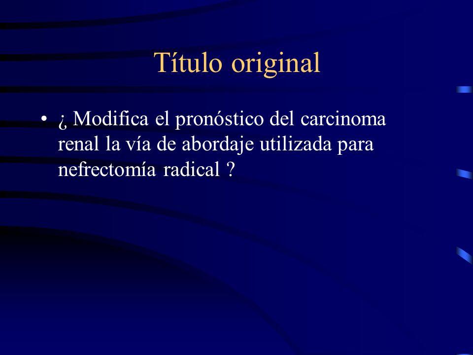 Título original ¿ Modifica el pronóstico del carcinoma renal la vía de abordaje utilizada para nefrectomía radical ?