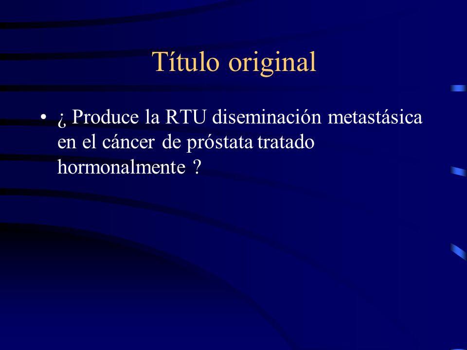 Título original ¿ Produce la RTU diseminación metastásica en el cáncer de próstata tratado hormonalmente ?