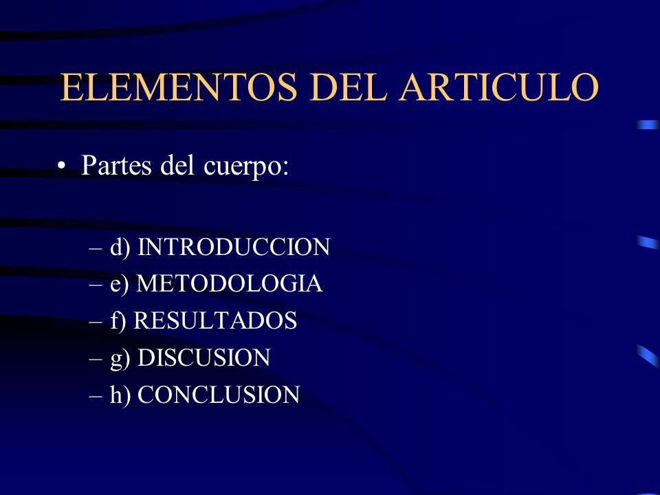 ELEMENTOS DEL ARTICULO Partes del cuerpo: –d) INTRODUCCION –e) METODOLOGIA –f) RESULTADOS –g) DISCUSION –h) CONCLUSION