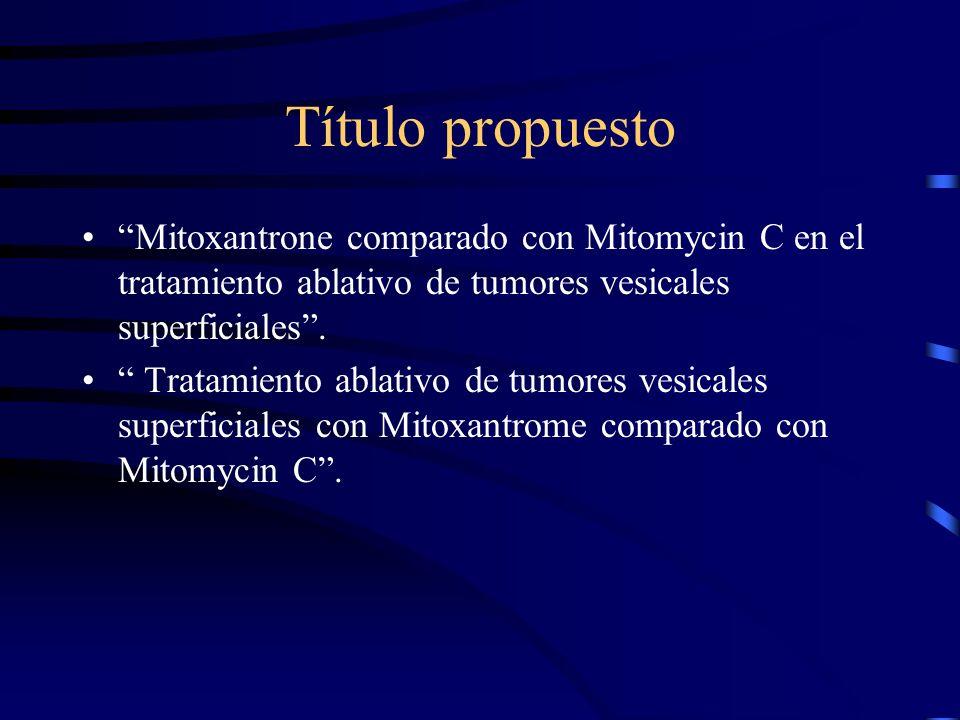 Título propuesto Mitoxantrone comparado con Mitomycin C en el tratamiento ablativo de tumores vesicales superficiales. Tratamiento ablativo de tumores
