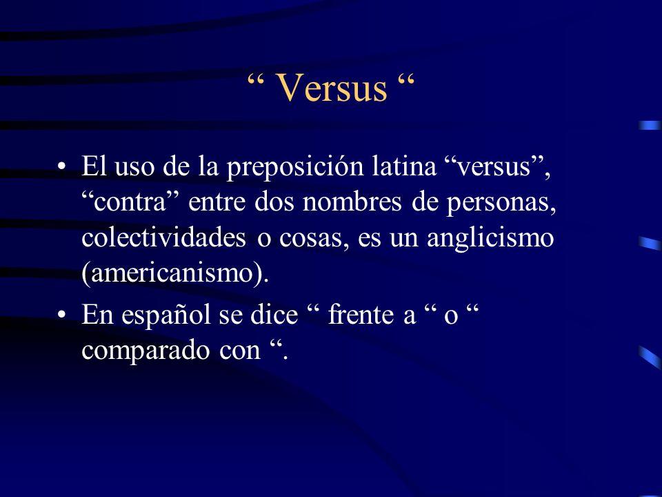 Versus El uso de la preposición latina versus, contra entre dos nombres de personas, colectividades o cosas, es un anglicismo (americanismo). En españ