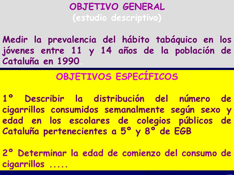 OBJETIVO GENERAL (estudio descriptivo) Medir la prevalencia del hábito tabáquico en los jóvenes entre 11 y 14 años de la población de Cataluña en 1990