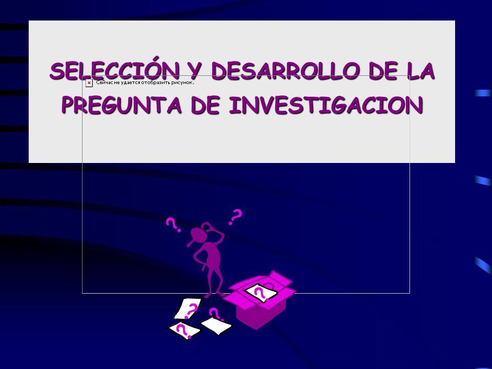 SELECCIÓN Y DESARROLLO DE LA PREGUNTA DE INVESTIGACION