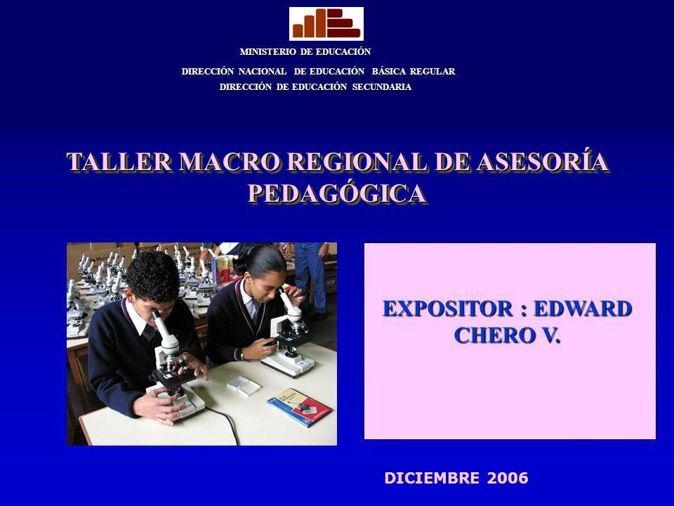 EXPOSITOR : EDWARD CHERO V. MINISTERIO DE EDUCACIÓN DIRECCIÓN NACIONAL DE EDUCACIÓN BÁSICA REGULAR DIRECCIÓN DE EDUCACIÓN SECUNDARIA TALLER MACRO REGI