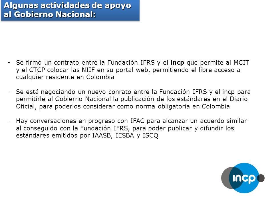 Algunas actividades de apoyo al Gobierno Nacional: -Se firmó un contrato entre la Fundación IFRS y el incp que permite al MCIT y el CTCP colocar las NIIF en su portal web, permitiendo el libre acceso a cualquier residente en Colombia -Se está negociando un nuevo conrato entre la Fundación IFRS y el incp para permitirle al Gobierno Nacional la publicación de los estándares en el Diario Oficial, para poderlos considerar como norma obligatoria en Colombia -Hay conversaciones en progreso con IFAC para alcanzar un acuerdo similar al conseguido con la Fundación IFRS, para poder publicar y difundir los estándares emitidos por IAASB, IESBA y ISCQ