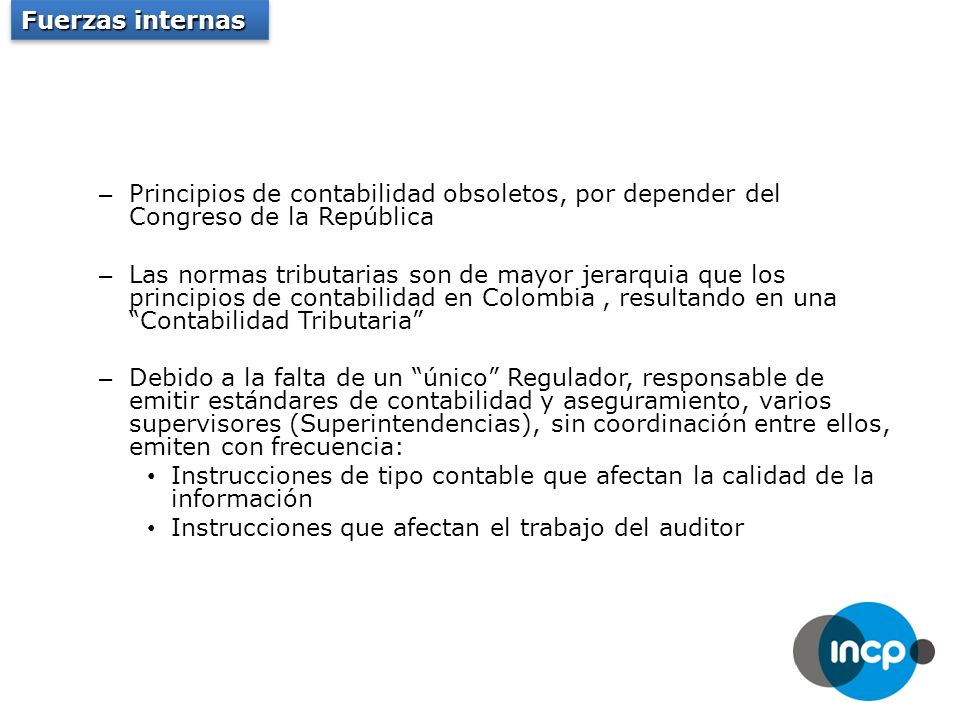 – Principios de contabilidad obsoletos, por depender del Congreso de la República – Las normas tributarias son de mayor jerarquia que los principios de contabilidad en Colombia, resultando en una Contabilidad Tributaria – Debido a la falta de un único Regulador, responsable de emitir estándares de contabilidad y aseguramiento, varios supervisores (Superintendencias), sin coordinación entre ellos, emiten con frecuencia: Instrucciones de tipo contable que afectan la calidad de la información Instrucciones que afectan el trabajo del auditor Fuerzas internas
