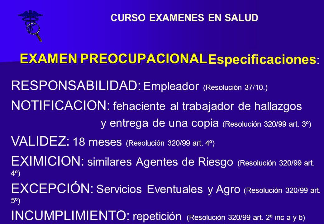EXAMEN PREOCUPACIONAL Especificaciones : RESPONSABILIDAD: Empleador (Resolución 37/10.) NOTIFICACION: fehaciente al trabajador de hallazgos y entrega