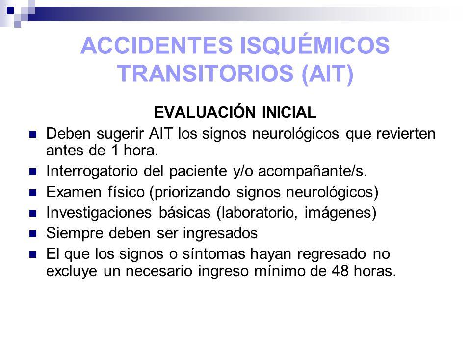 ACCIDENTES ISQUÉMICOS TRANSITORIOS (AIT) EVALUACIÓN INICIAL Deben sugerir AIT los signos neurológicos que revierten antes de 1 hora. Interrogatorio de