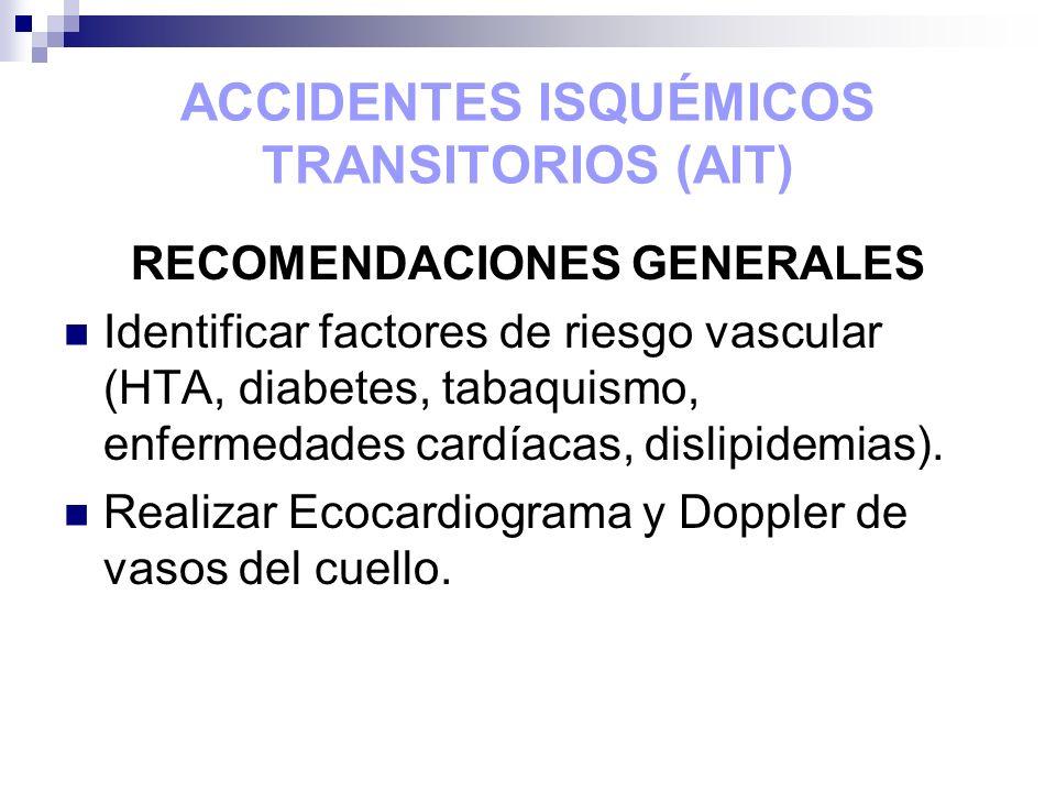 ACCIDENTES ISQUÉMICOS TRANSITORIOS (AIT) RECOMENDACIONES GENERALES Identificar factores de riesgo vascular (HTA, diabetes, tabaquismo, enfermedades ca