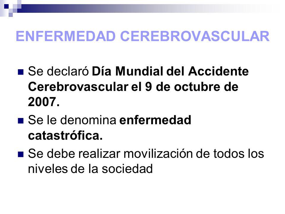 ENFERMEDAD CEREBROVASCULAR Se declaró Día Mundial del Accidente Cerebrovascular el 9 de octubre de 2007. Se le denomina enfermedad catastrófica. Se de
