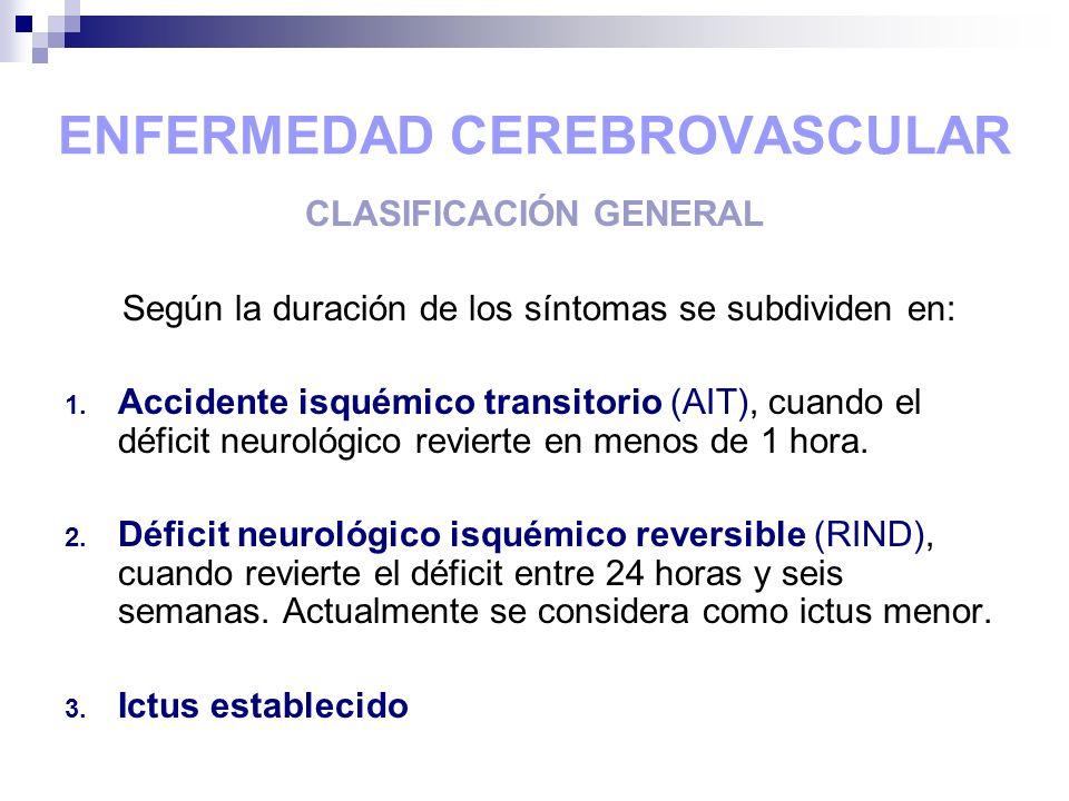 ENFERMEDAD CEREBROVASCULAR CLASIFICACIÓN GENERAL Según la duración de los síntomas se subdividen en: 1. Accidente isquémico transitorio (AIT), cuando