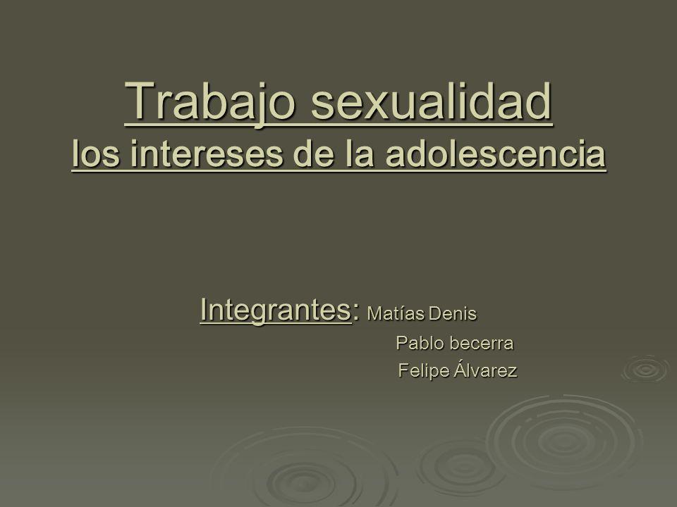 Trabajo sexualidad los intereses de la adolescencia Integrantes: Matías Denis Pablo becerra Pablo becerra Felipe Álvarez Felipe Álvarez