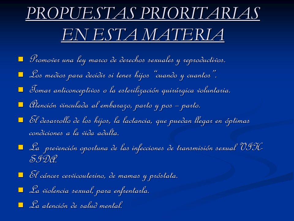 PROPUESTAS PRIORITARIAS EN ESTA MATERIA Promover una ley marco de derechos sexuales y reproductivos. Promover una ley marco de derechos sexuales y rep