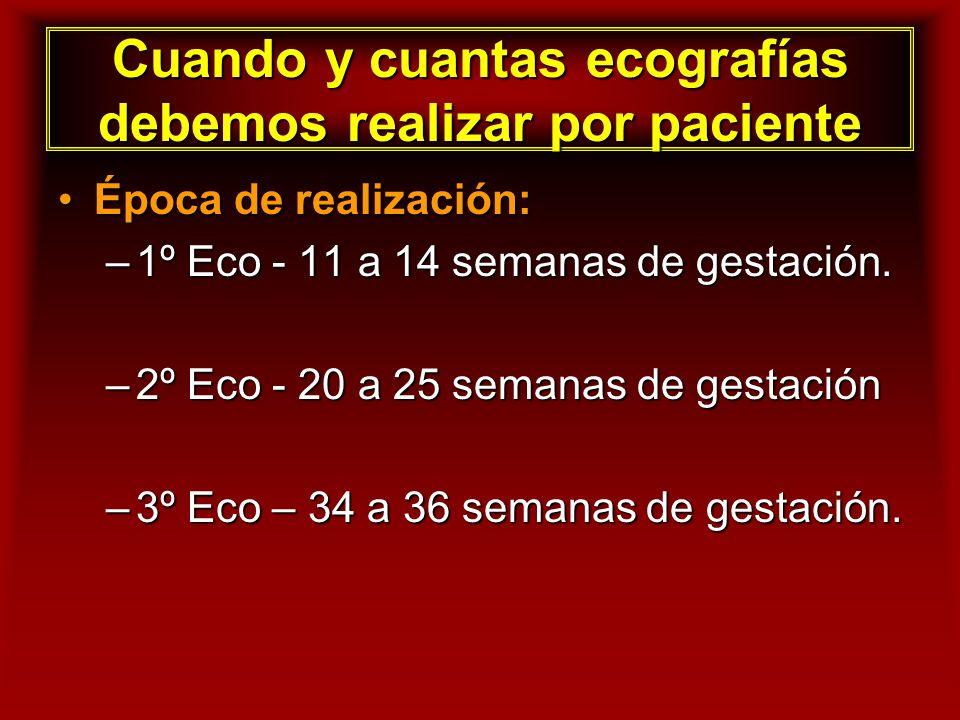 Cuando y cuantas ecografías debemos realizar por paciente Época de realización:Época de realización: –1º Eco - 11 a 14 semanas de gestación. –2º Eco -