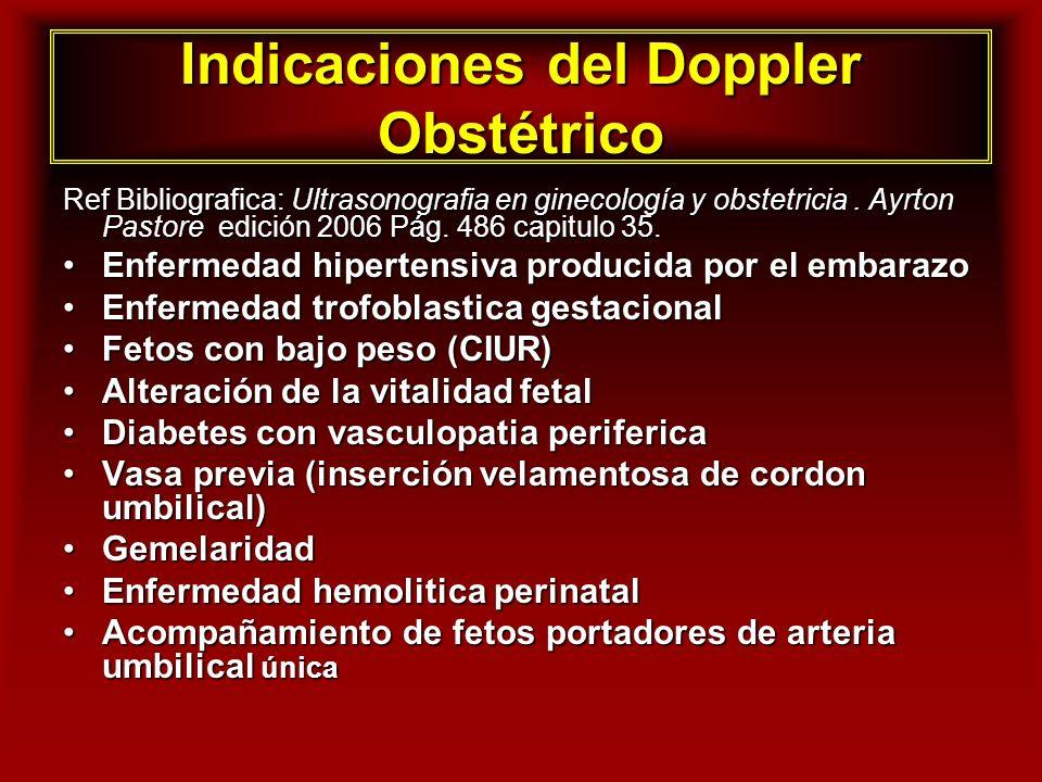 Indicaciones del Doppler Obstétrico Ref Bibliografica: Ultrasonografia en ginecología y obstetricia. Ayrton Pastore edición 2006 Pág. 486 capitulo 35.