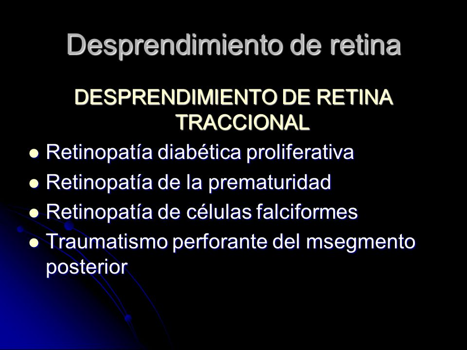 DESPRENDIMIENTO DE RETINA TRACCIONAL Retinopatía diabética proliferativa Retinopatía diabética proliferativa Retinopatía de la prematuridad Retinopatía de la prematuridad Retinopatía de células falciformes Retinopatía de células falciformes Traumatismo perforante del msegmento posterior Traumatismo perforante del msegmento posterior Desprendimiento de retina