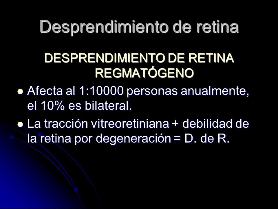 DESPRENDIMIENTO DE RETINA REGMATÓGENO Afecta al 1:10000 personas anualmente, el 10% es bilateral.