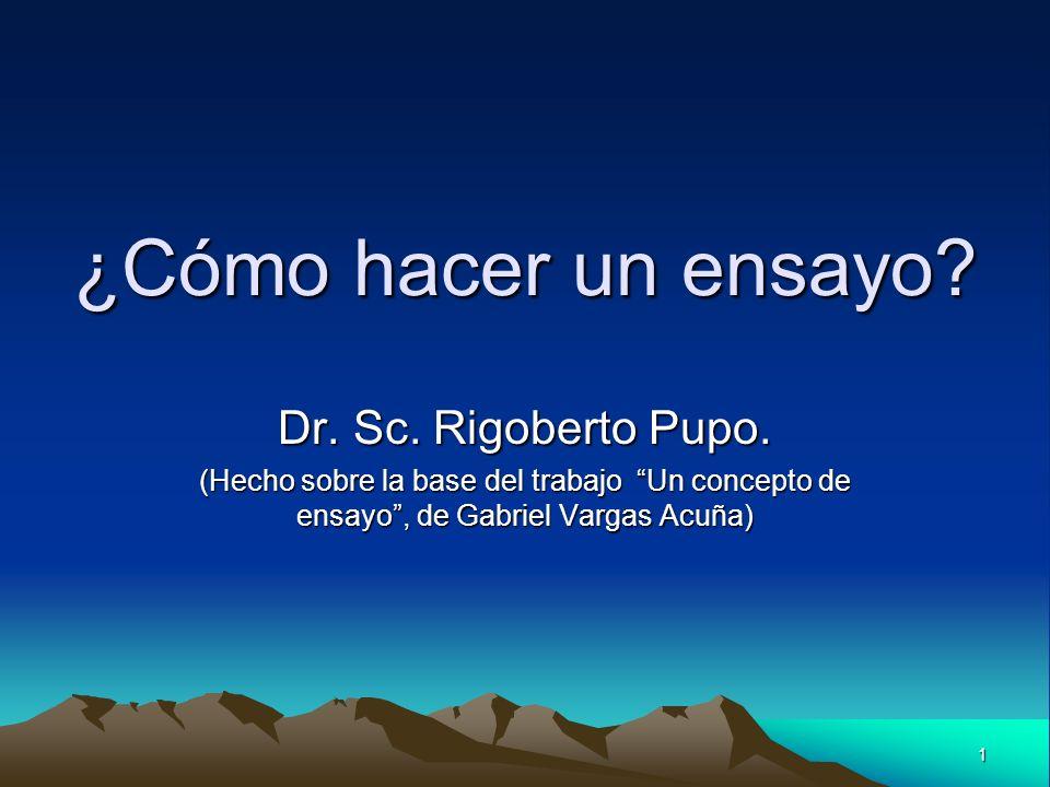 1 ¿Cómo hacer un ensayo? Dr. Sc. Rigoberto Pupo. (Hecho sobre la base del trabajo Un concepto de ensayo, de Gabriel Vargas Acuña)