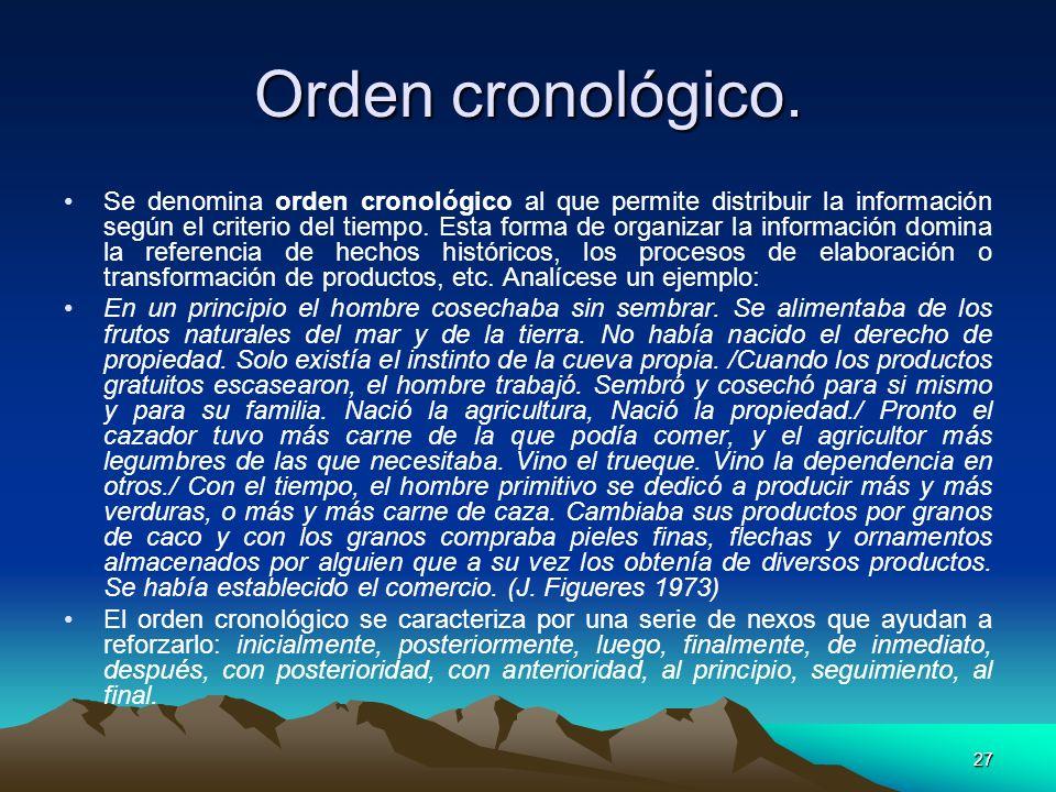 27 Orden cronológico. Se denomina orden cronológico al que permite distribuir la información según el criterio del tiempo. Esta forma de organizar la