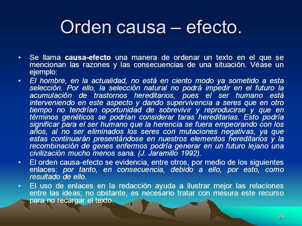 29 Orden causa – efecto. Se llama causa-efecto una manera de ordenar un texto en el que se mencionan las razones y las consecuencias de una situación.