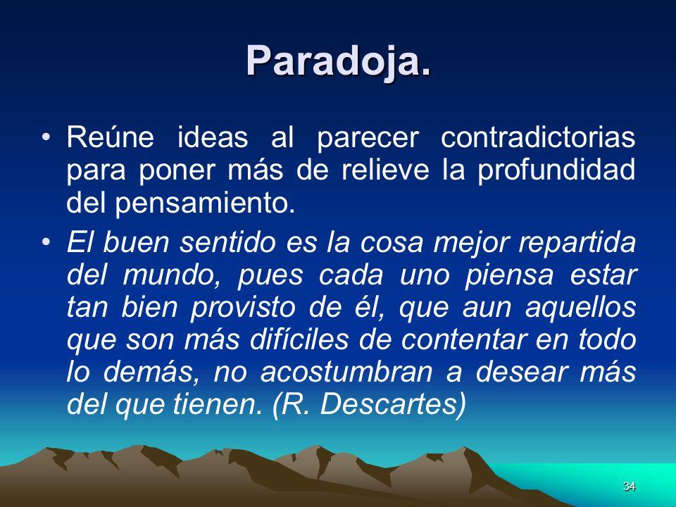 34 Paradoja. Reúne ideas al parecer contradictorias para poner más de relieve la profundidad del pensamiento. El buen sentido es la cosa mejor reparti
