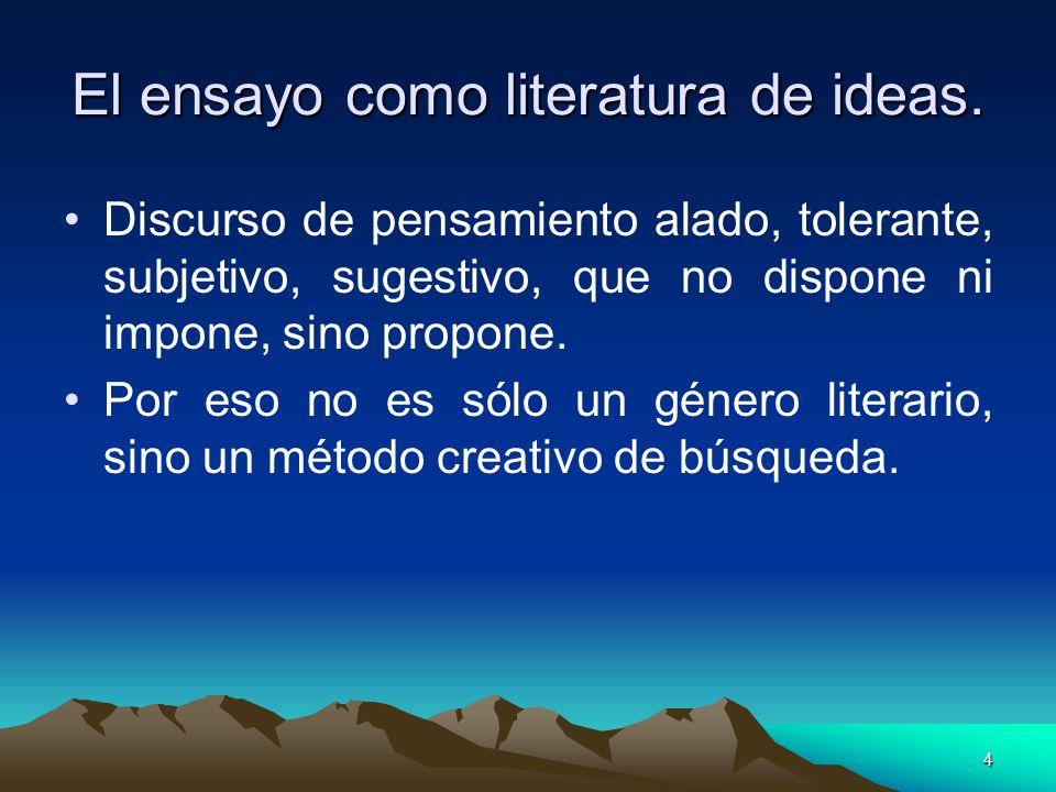 4 El ensayo como literatura de ideas. Discurso de pensamiento alado, tolerante, subjetivo, sugestivo, que no dispone ni impone, sino propone. Por eso
