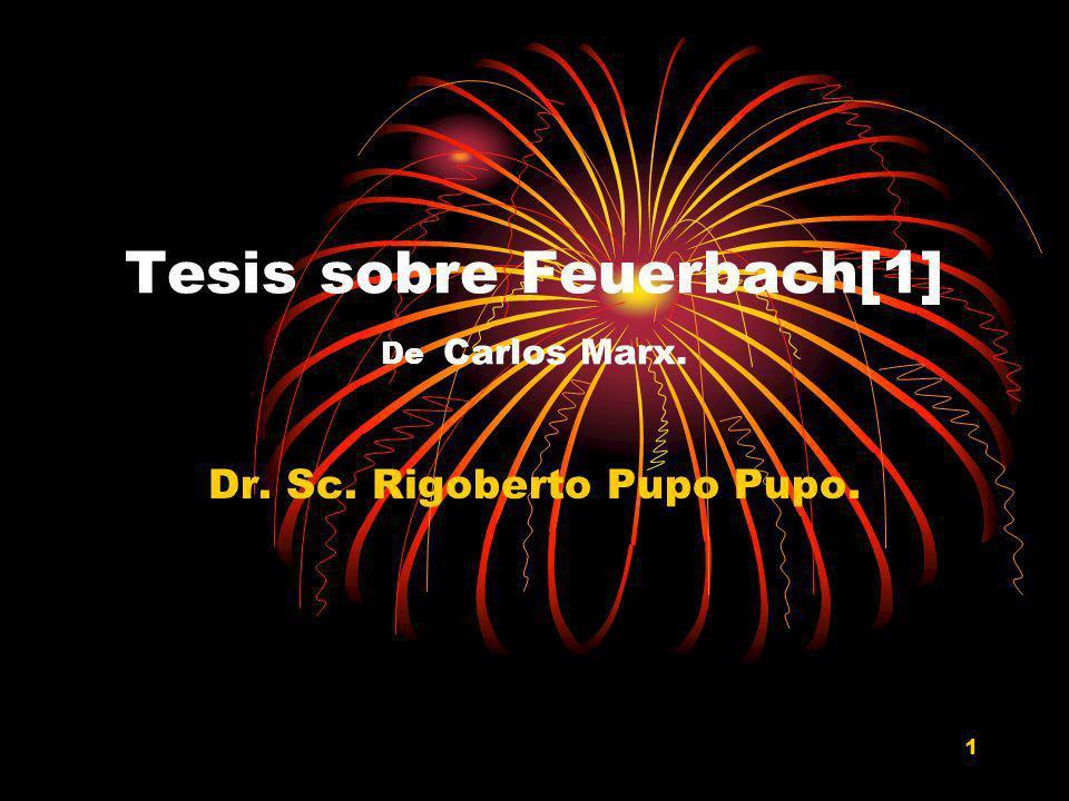 1 Tesis sobre Feuerbach[1] De Carlos Marx. Dr. Sc. Rigoberto Pupo Pupo.