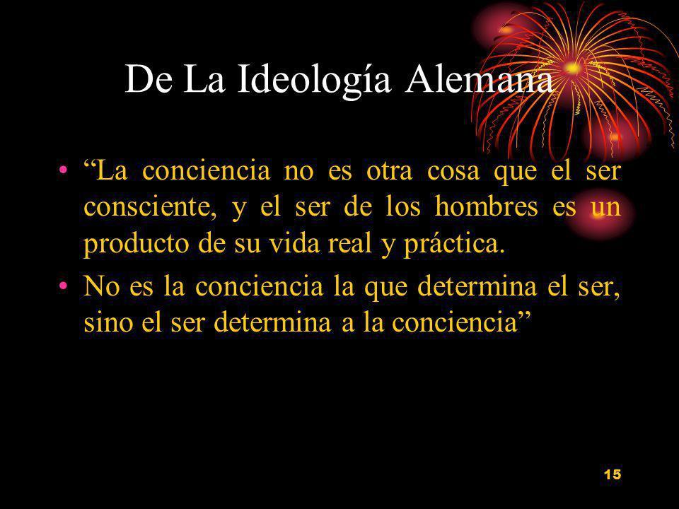 15 De La Ideología Alemana La conciencia no es otra cosa que el ser consciente, y el ser de los hombres es un producto de su vida real y práctica. No