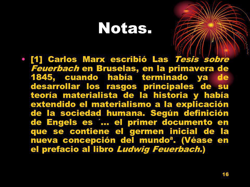 16 Notas. [1] Carlos Marx escribió Las Tesis sobre Feuerbach en Bruselas, en la primavera de 1845, cuando había terminado ya de desarrollar los rasgos