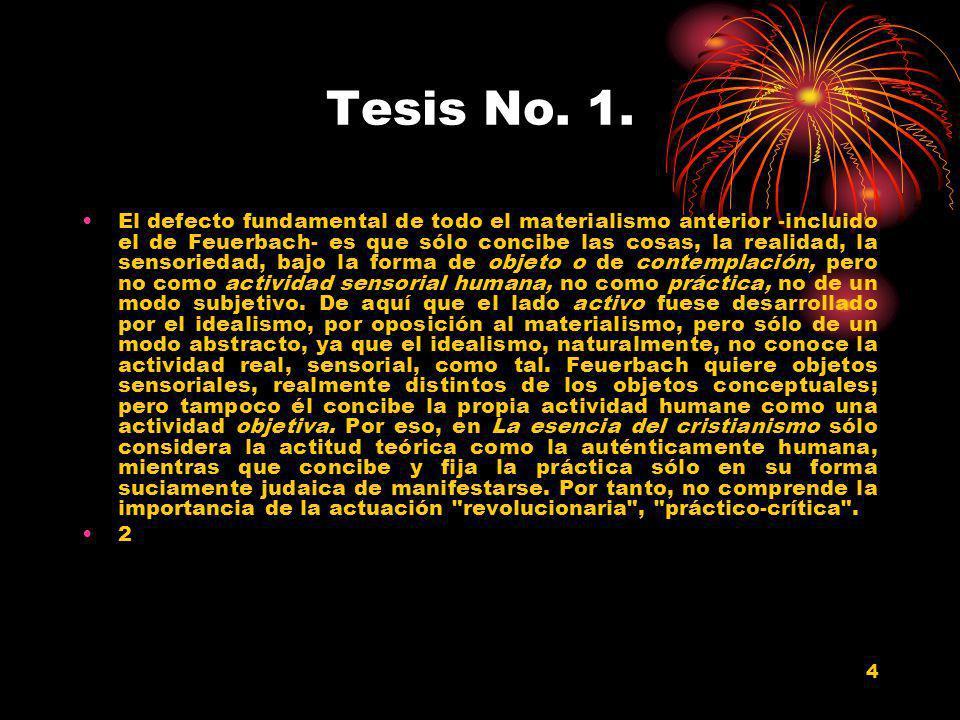 4 Tesis No. 1. El defecto fundamental de todo el materialismo anterior -incluido el de Feuerbach- es que sólo concibe las cosas, la realidad, la senso