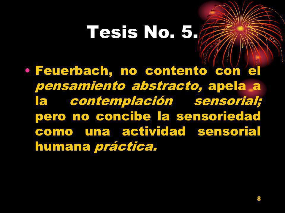 8 Tesis No. 5. Feuerbach, no contento con el pensamiento abstracto, apela a la contemplación sensorial; pero no concibe la sensoriedad como una activi