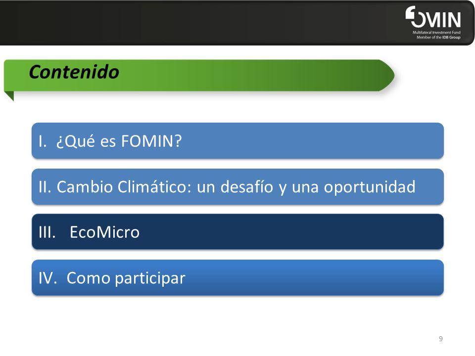 Contenido II. Cambio Climático: un desafío y una oportunidad III. EcoMicro IV. Como participar 9 I. ¿Qué es FOMIN?