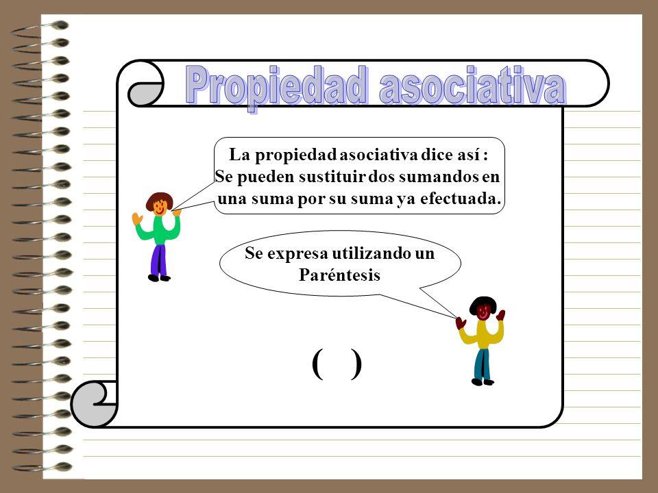 La propiedad asociativa dice así : Se pueden sustituir dos sumandos en una suma por su suma ya efectuada.