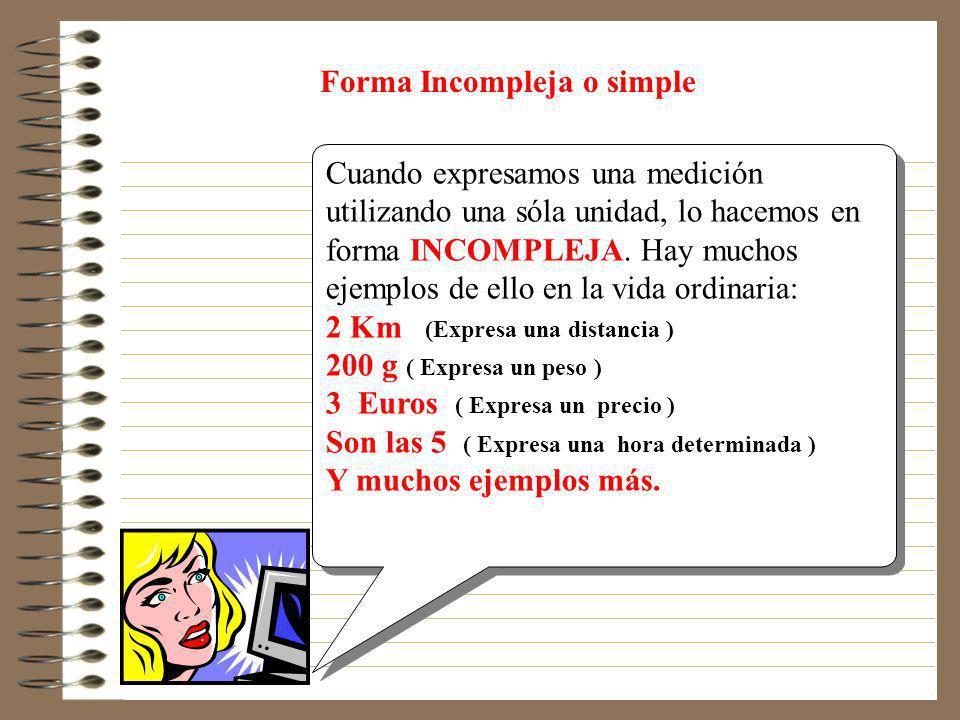 Forma compleja o compuesta Cuando expresamos una medición utilizando varias unidades, lo hacemos en forma COMPLEJA. Hay muchos ejemplos de ello en la