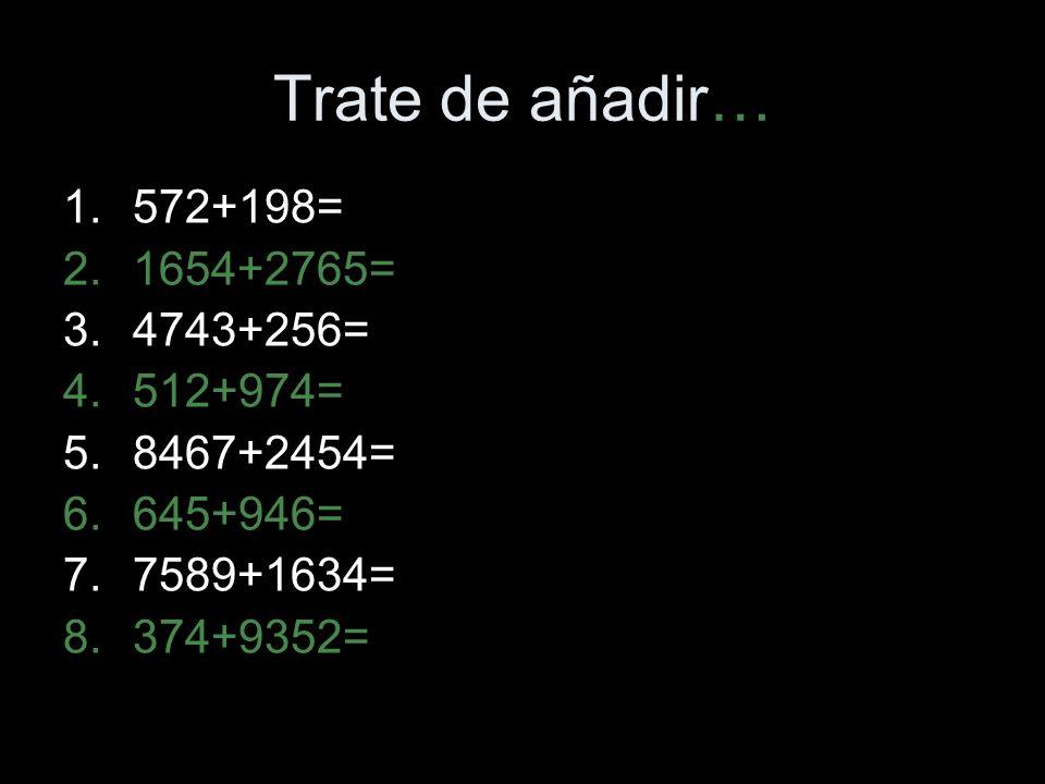 Trate de añadir… 1.572+198= 2.1654+2765= 3.4743+256= 4.512+974= 5.8467+2454= 6.645+946= 7.7589+1634= 8.374+9352=
