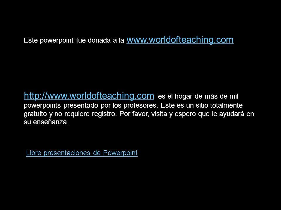 Este powerpoint fue donada a la www.worldofteaching.com www.worldofteaching.com http://www.worldofteaching.comhttp://www.worldofteaching.com es el hogar de más de mil powerpoints presentado por los profesores.