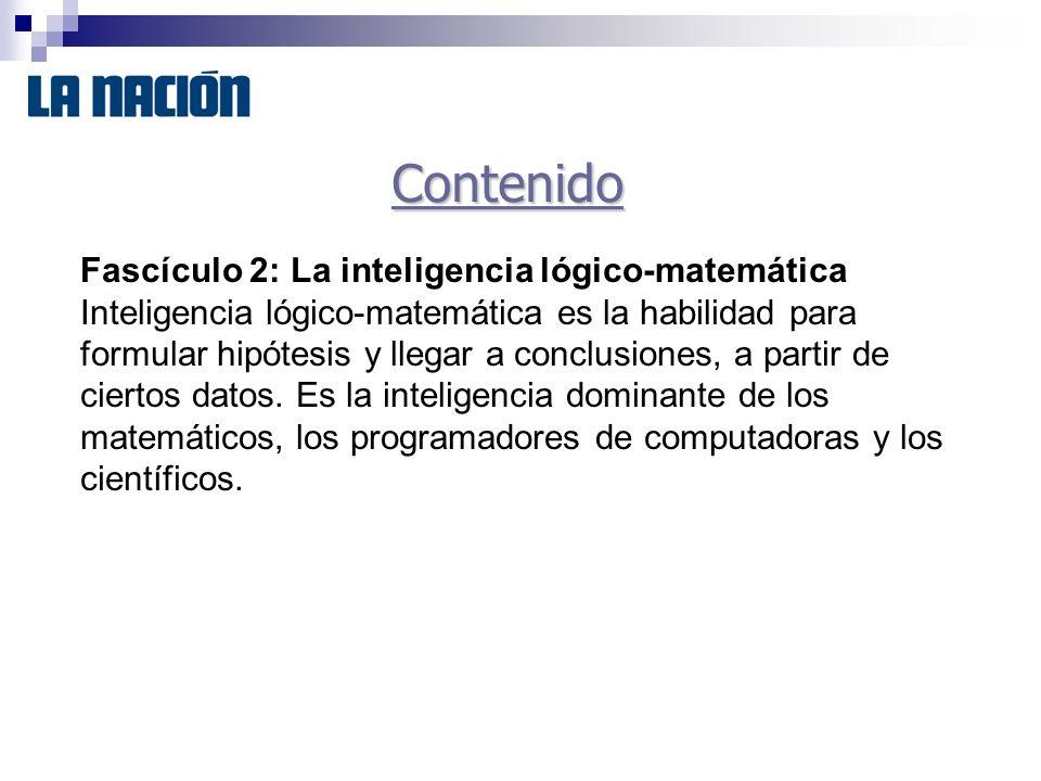 Contenido Fascículo 2: La inteligencia lógico-matemática Inteligencia lógico-matemática es la habilidad para formular hipótesis y llegar a conclusiones, a partir de ciertos datos.