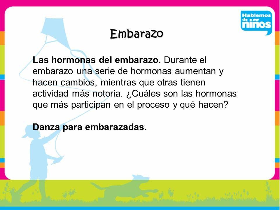 Embarazo Las hormonas del embarazo. Durante el embarazo una serie de hormonas aumentan y hacen cambios, mientras que otras tienen actividad más notori