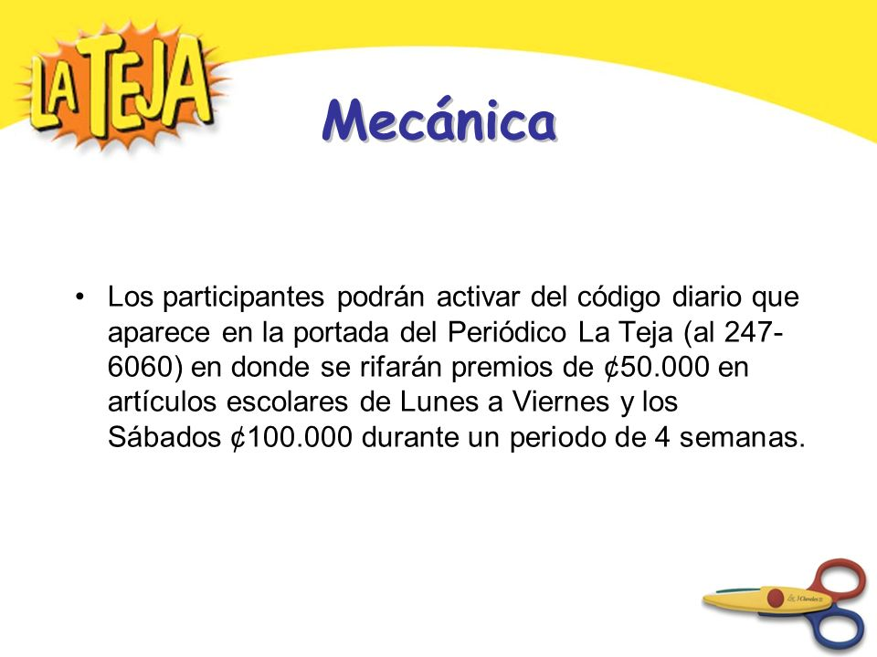 Mecánica Los participantes podrán activar del código diario que aparece en la portada del Periódico La Teja (al 247- 6060) en donde se rifarán premios de ¢50.000 en artículos escolares de Lunes a Viernes y los Sábados ¢100.000 durante un periodo de 4 semanas.