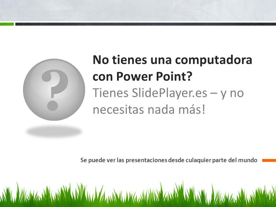 ? No tienes una computadora con Power Point? Tienes SlidePlayer.es – y no necesitas nada más! Se puede ver las presentaciones desde culaquier parte de