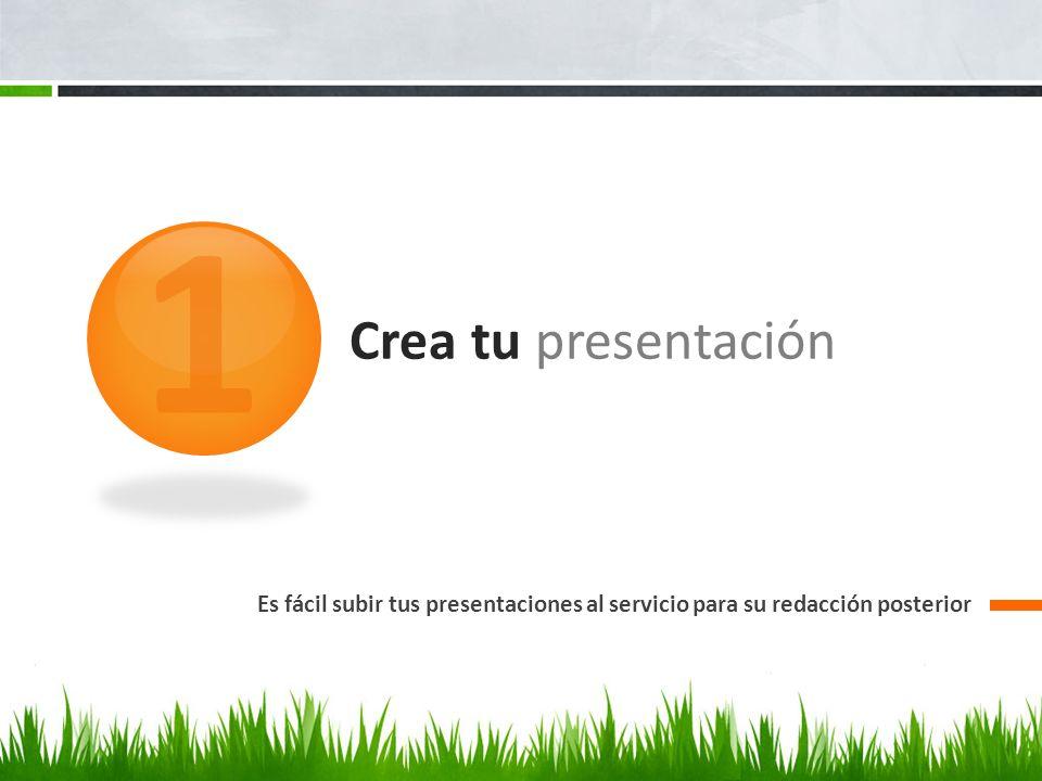 Crea tu presentación Es fácil subir tus presentaciones al servicio para su redacción posterior 1