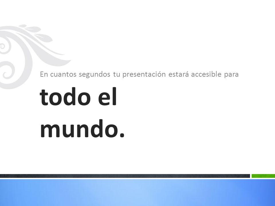 En cuantos segundos tu presentación estará accesible para todo el mundo.