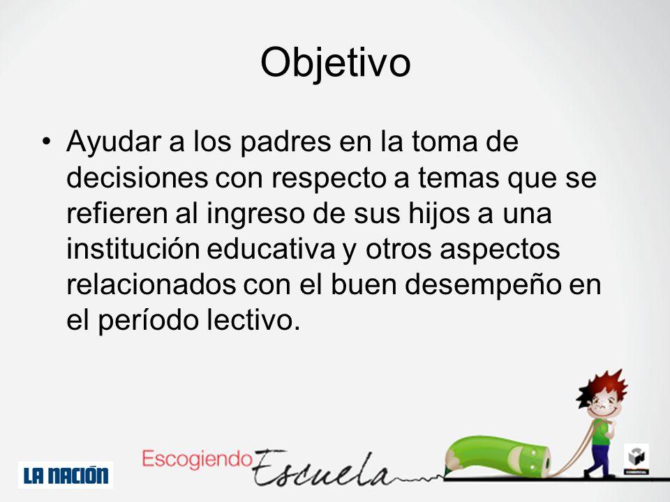Objetivo Ayudar a los padres en la toma de decisiones con respecto a temas que se refieren al ingreso de sus hijos a una institución educativa y otros